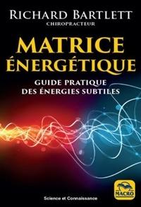 Richard Bartlett - Matrice énergétique - Guide pratique des énergies subtiles.