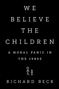 Richard Beck - We Believe the Children - A Moral Panic in the 1980s.