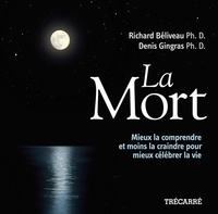 Richard Béliveau et Denis Gingras - La Mort - Mieux la comprendre et moins la craindre pour mieux célébrer la vie.