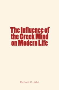 Richard C. Jebb - The Influence of the Greek Mind on Modern Life.