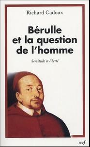 Richard Cadoux - Bérulle et la question de l'homme - Servitude et liberté.