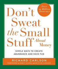 Richard Carlson - Don't Sweat the Small Stuff About Money - Spiritual and Practical Ways to Create Abundance and More Fun in Your Life.