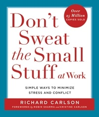 Richard Carlson - Don't Sweat the Small Stuff at Work - Simple Ways to Minimize Stress and Conflict While Bringing Out the Best in Yourself and Others.