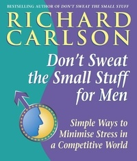 Richard Carlson - Don't Sweat the Small Stuff for Men - Simple ways to minimize stress in a competitive world.