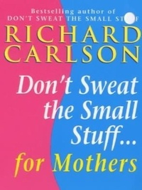 Richard Carlson - Don't Sweat the Small Stuff for Mothers.