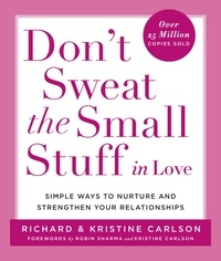 Richard Carlson - Don't Sweat the Small Stuff in Love - Simple Ways to Nurture and Strengthen Your Relationships While Avoiding the Habits That Break Down Your Loving Connection.