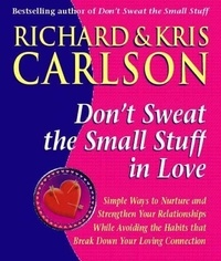 Richard Carlson - Don't Sweat The Small Stuff in Love - Simple Ways to Nuture and Strengthen Your Relationships While Avoiding the Habits that Break Down Your Loving Connection.