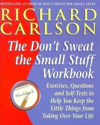 Richard Carlson - Don't Sweat the Small Stuff Workbook - Exercises, Questions and Self-Tests to Help You Keep the Little Things from Taking Over Your Life.