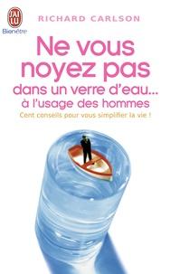 Richard Carlson - Ne vous noyez pas dans un verre d'eau... à l'usage des hommes.