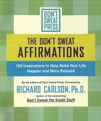 Richard Carlson - The Don't Sweat Affirmations - 100 Inspirations to Help Make Your Life Happier and More Relaxed.