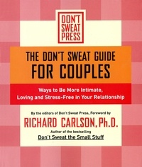 Richard Carlson - The Don't Sweat Guide for Couples - Ways to Be More Intimate, Loving and Stress-Free in Your Relationship.