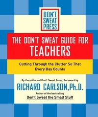 Richard Carlson - The Don't Sweat Guide for Teachers - Cutting Through the Clutter so that Every Day Counts.