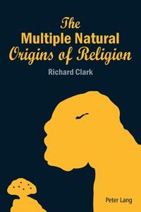 Richard Clark - The Multiple Natural Origins of Religion.