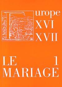 Richard Crescenzo et Marie Roig Miranda - Le mariage dans l'Europe des XVIe et XVIIe siècle : réalités et représentations - Volume 1.