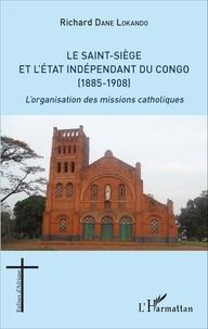 Le Saint-Siège et l'état indépendant du Congo (1885-1908)- L'organisation des missions catholiques - Richard Dane Lokando |