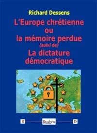 Richard Dessens - L'Europe chrétienne ou la mémoire perdue - Suivi de La dictature démocratique.