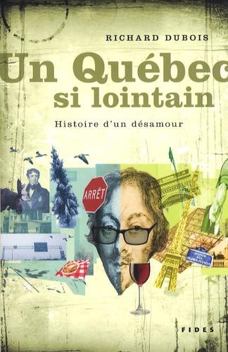 Richard Dubois - Un Québec si lointain - Histoire d'un désamour.