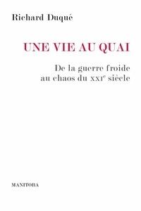 Richard Duque - Une vie au quai - De la Guerre froide au chaos du XXIe siècle.