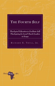 Richard e. Trull - The Fourth Self - Theological Education to Facilitate Self-Theologizing for Local Church Leaders in Kenya.