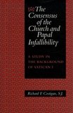 Richard F. Costigan - The consensus of the Church and Papal Infallibility - A Study in the Background of Vatican, tome 1.