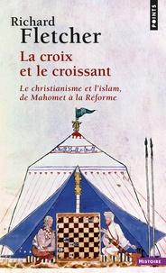 Richard Fletcher - La Croix et le Croissant - Le Christianisme et l'Islam, de Mahomet à la Réforme.