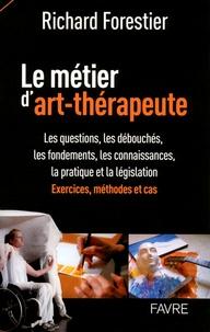 Richard Forestier - Le métier d'art-thérapeute - Les questions, les débouchés, les fondements, les connaissances, la pratique et la législation. Exercices, méthodes et cas.