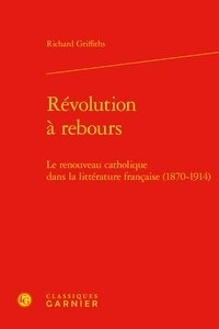 Richard Griffiths - Révolution à rebours - Le renouveau catholique dans la littérature française (1870-1914).