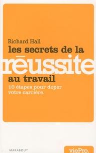 Richard Hall - Les secrets de la réussite au travail - 10 étapes pour doper votre carrière.