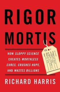 Richard Harris - Rigor Mortis - How Sloppy Science Creates Worthless Cures, Crushes Hope, and Wastes Billions.