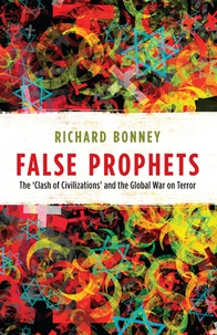Richard j. Bonney - False Prophets - The 'Clash of Civilizations' and the Global War on Terror.