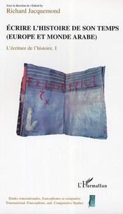 Richard Jacquemond - Ecrire l'histoire de son temps (Europe et monde arabe) : L'Ecriture de l'histoire volume 1.