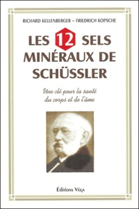 Richard Kellenberger et Friedrich Kopsche - Les 12 Sels minéraux de Schüssler - Une clé pour la santé du corps et de l'âme.