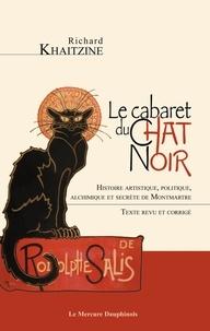Richard Khaitzine - Le cabaret du Chat Noir - Histoire artistique, politique, alchimique et secrète de Montmartre.