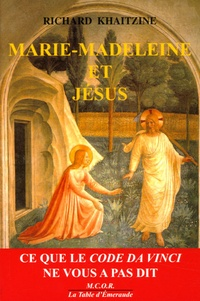Richard Khaitzine - Marie-Madeleine et Jésus - Ce que le code Da Vinci ne vous a pas dit.