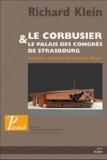 Richard Klein - Le corbusier, le palais des congrès de Strasbourg - Nouveau programme, dernier projet.