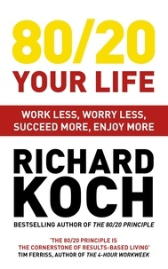 Richard Koch - 80/20 Your Life - Work Less, Worry Less, Succeed More, Enjoy More - Use The 80/20 Principle to invest and save money, improve relationships and become happier.