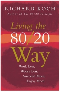 Richard Koch - Living the 80/20 Way - Work Less, Worry Less, Succeed More, Enjoy More - Use The 80/20 Principle to invest and save money, improve relationships and become happier.