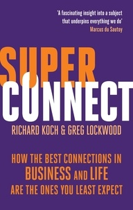 Richard Koch et Greg Lockwood - Superconnect - How the Best Connections in Business and Life Are the Ones You Least Expect.