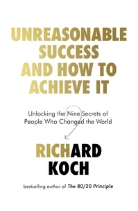 Richard Koch - Unreasonable Success and How to Achieve It - Unlocking the Nine Secrets of People Who Changed the World.