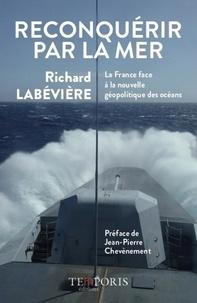 Richard Labévière - Reconquérir par la mer - La France face à la nouvelle géopolitique des océans.