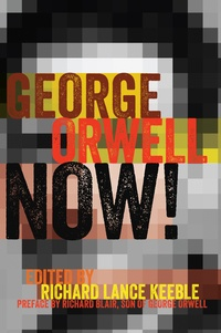 Richard lance Keeble - George Orwell Now! - Preface by Richard Blair, Son of George Orwell.