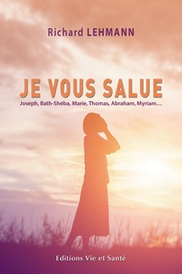 Richard Lehmann - Je vous salue - Joseph, Bath-Shéba, Marie, Thomas, Abraham, Myriam….