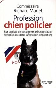 Richard Marlet - Profession : chien policier - Sur la piste de ces agents très spéciaux : formation, anecdotes sur le terrain et révélations.