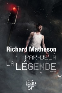 Richard Matheson - Par delà la légende - Je suis une légende ; L'homme qui rétrécit ; Le jeune homme, la mort et le temps.