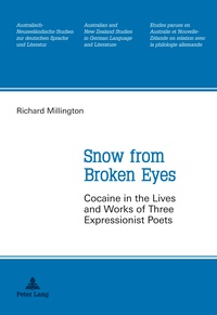 Richard Millington - Snow from Broken Eyes - Cocaine in the Lives and Works of Three Expressionist Poets.