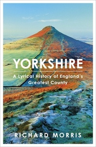 Richard Morris - Yorkshire - A lyrical history of England's greatest county.