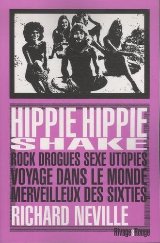 Richard Neville - Hippie hippie shake - Rock, drogues, sexe, utopies: voyage dans le monde merveilleux des sixties.