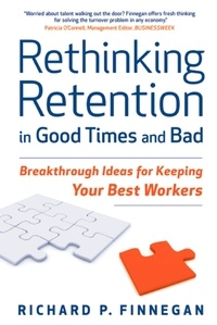 Richard P. Finnegan - Rethinking Retention in Good Times and Bad - Breakthrough Ideas for Keeping Your Best Workers.