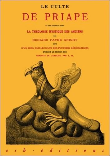Richard Payne Knight et Thomas Wright - Le culte de Priape et ses rapports avec la théologie mystique des anciens - Suivi d'un essai sur le Culte des Pouvoirs Générateurs durant le Moyen Age.