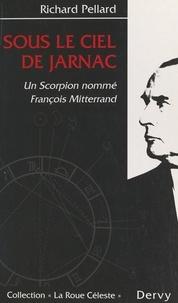 Richard Pellard - Sous le ciel de Jarnac - Un scorpion nommé François Mitterrand.